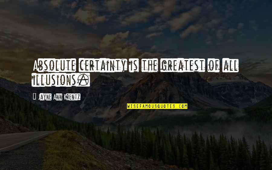 Jayne Ann Krentz Quotes By Jayne Ann Krentz: Absolute certainty is the greatest of all illusions.