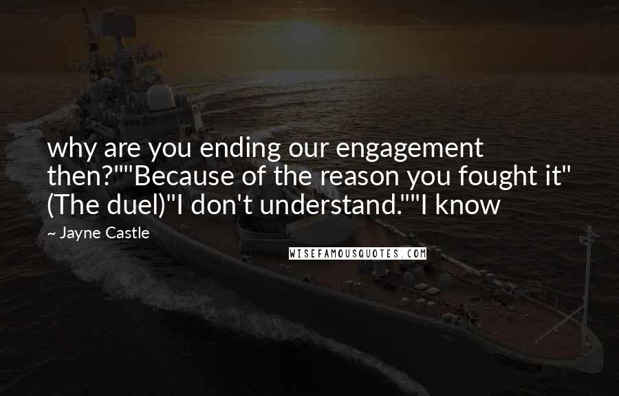 "Jayne Castle quotes: why are you ending our engagement then?""""Because of the reason you fought it"" (The duel)""I don't understand.""""I know"