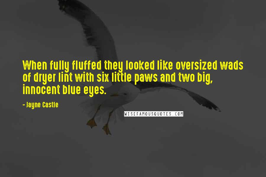 Jayne Castle quotes: When fully fluffed they looked like oversized wads of dryer lint with six little paws and two big, innocent blue eyes.