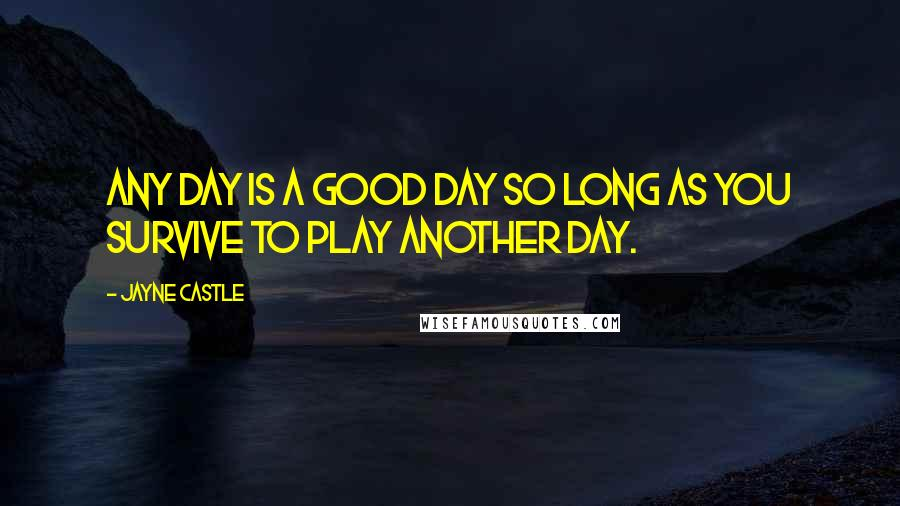 Jayne Castle quotes: Any day is a good day so long as you survive to play another day.