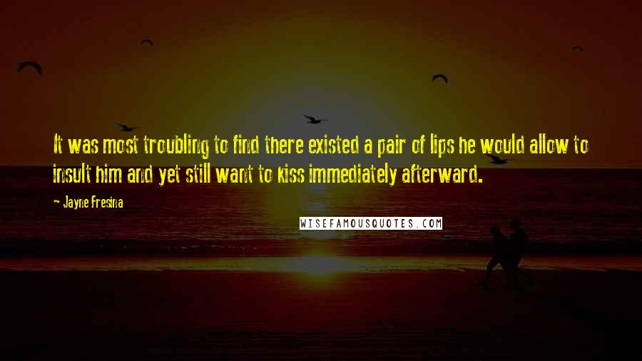 Jayne Fresina quotes: It was most troubling to find there existed a pair of lips he would allow to insult him and yet still want to kiss immediately afterward.