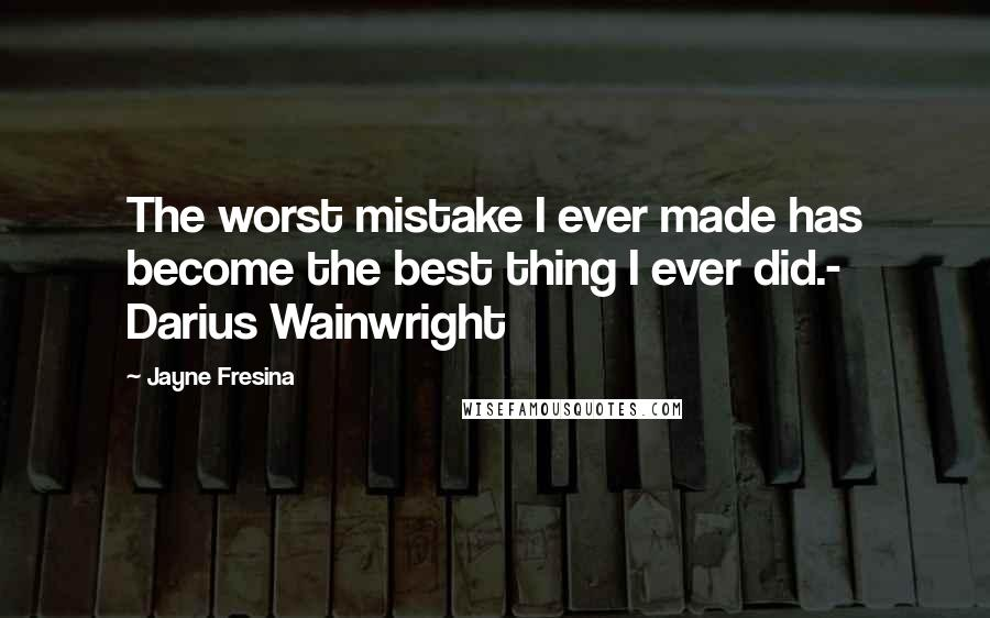 Jayne Fresina quotes: The worst mistake I ever made has become the best thing I ever did.- Darius Wainwright