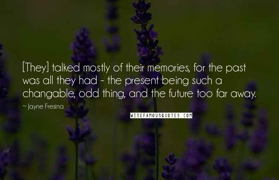 Jayne Fresina quotes: [They] talked mostly of their memories, for the past was all they had - the present being such a changable, odd thing, and the future too far away.