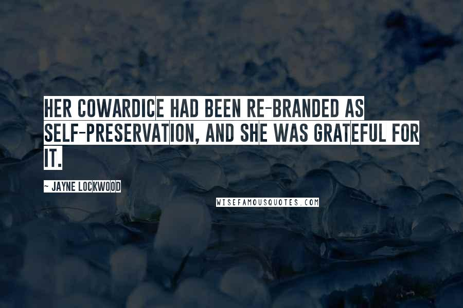 Jayne Lockwood quotes: Her cowardice had been re-branded as self-preservation, and she was grateful for it.