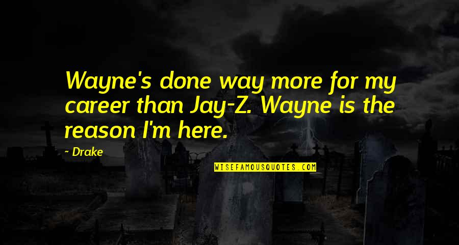 Jay's Quotes By Drake: Wayne's done way more for my career than