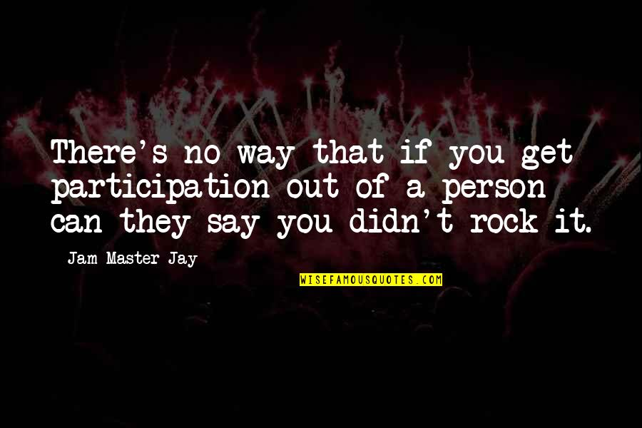 Jay's Quotes By Jam Master Jay: There's no way that if you get participation