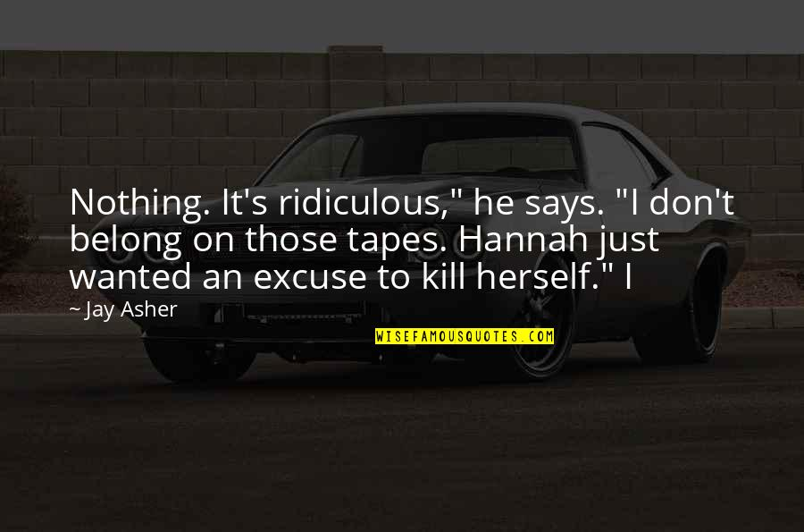 "Jay's Quotes By Jay Asher: Nothing. It's ridiculous,"" he says. ""I don't belong"
