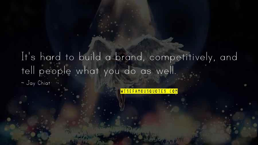 Jay's Quotes By Jay Chiat: It's hard to build a brand, competitively, and