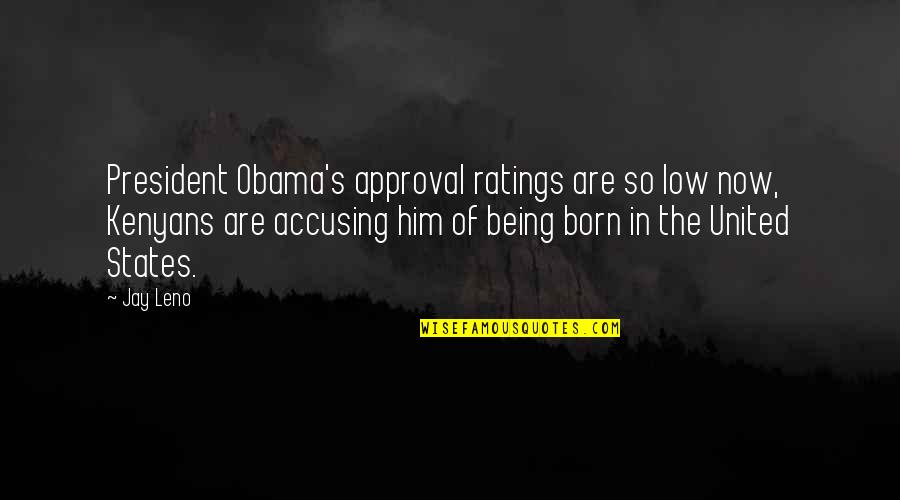 Jay's Quotes By Jay Leno: President Obama's approval ratings are so low now,