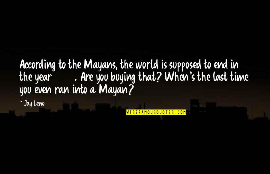 Jay's Quotes By Jay Leno: According to the Mayans, the world is supposed