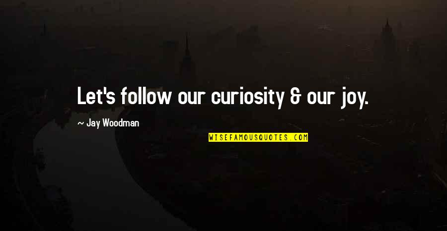 Jay's Quotes By Jay Woodman: Let's follow our curiosity & our joy.