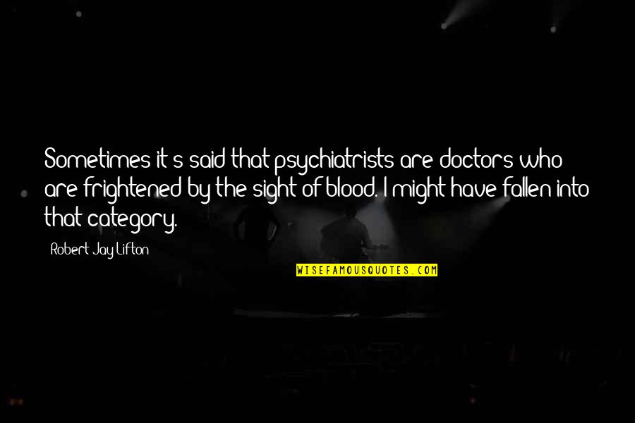 Jay's Quotes By Robert Jay Lifton: Sometimes it's said that psychiatrists are doctors who