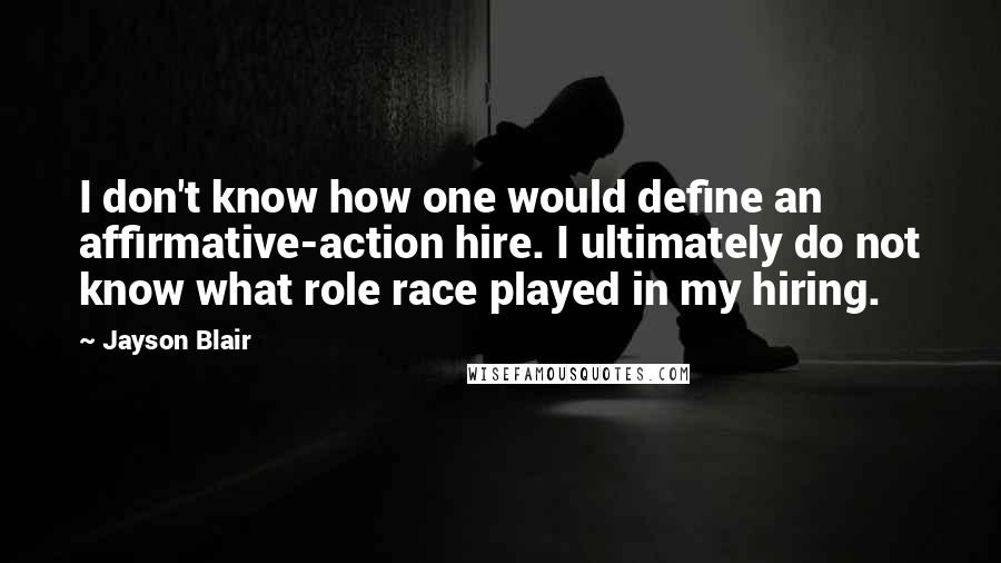 Jayson Blair quotes: I don't know how one would define an affirmative-action hire. I ultimately do not know what role race played in my hiring.