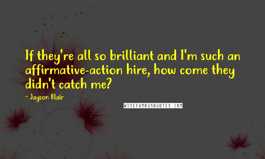 Jayson Blair quotes: If they're all so brilliant and I'm such an affirmative-action hire, how come they didn't catch me?