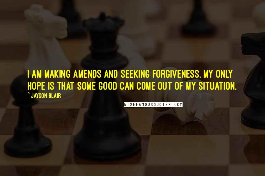 Jayson Blair quotes: I am making amends and seeking forgiveness. My only hope is that some good can come out of my situation.