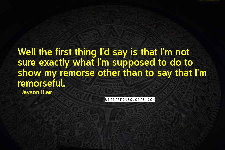 Jayson Blair quotes: Well the first thing I'd say is that I'm not sure exactly what I'm supposed to do to show my remorse other than to say that I'm remorseful.