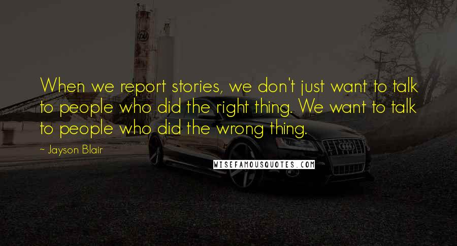 Jayson Blair quotes: When we report stories, we don't just want to talk to people who did the right thing. We want to talk to people who did the wrong thing.