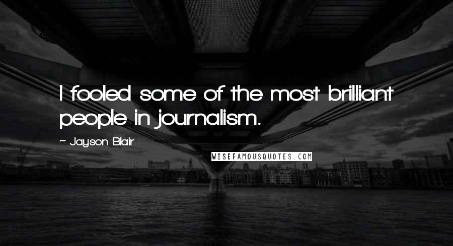 Jayson Blair quotes: I fooled some of the most brilliant people in journalism.
