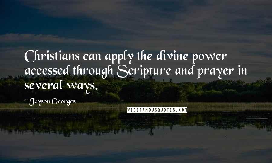 Jayson Georges quotes: Christians can apply the divine power accessed through Scripture and prayer in several ways.