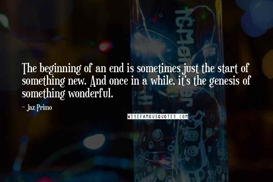 Jaz Primo quotes: The beginning of an end is sometimes just the start of something new. And once in a while, it's the genesis of something wonderful.
