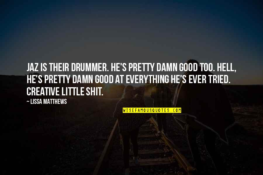 Jaz Quotes By Lissa Matthews: Jaz is their drummer. He's pretty damn good