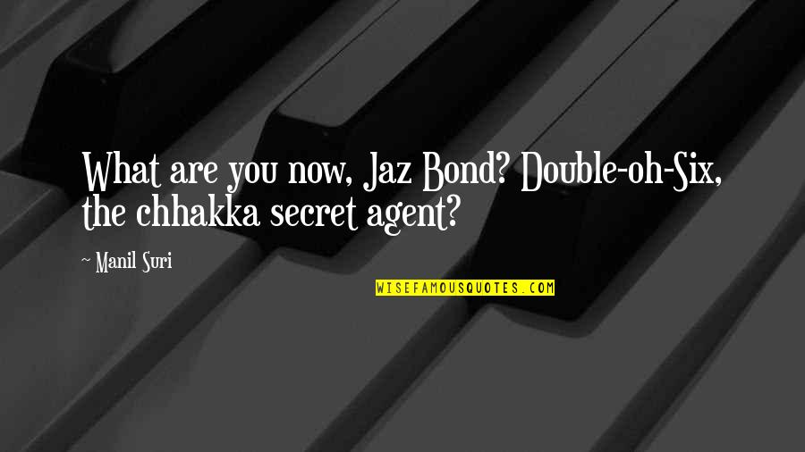 Jaz Quotes By Manil Suri: What are you now, Jaz Bond? Double-oh-Six, the