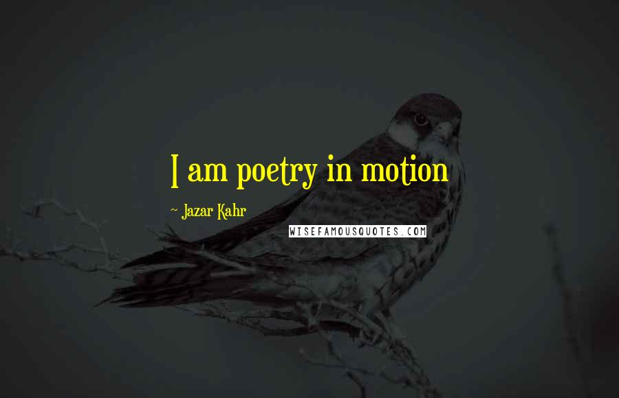 Jazar Kahr quotes: I am poetry in motion