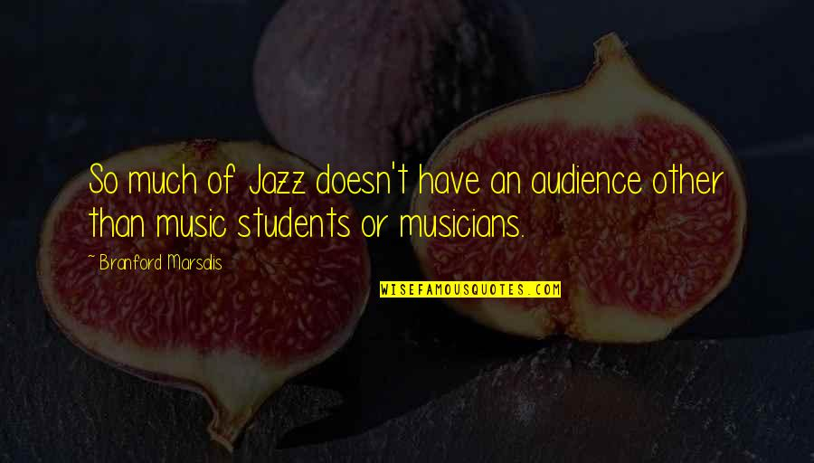 Jazz Musicians Quotes By Branford Marsalis: So much of Jazz doesn't have an audience