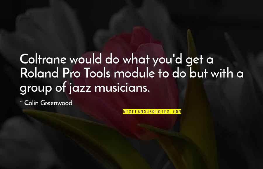 Jazz Musicians Quotes By Colin Greenwood: Coltrane would do what you'd get a Roland