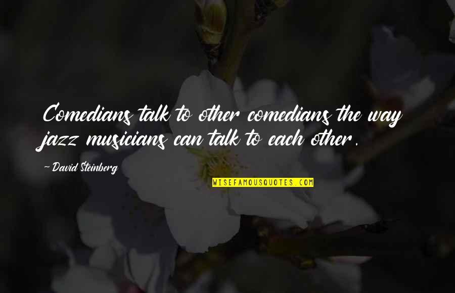 Jazz Musicians Quotes By David Steinberg: Comedians talk to other comedians the way jazz