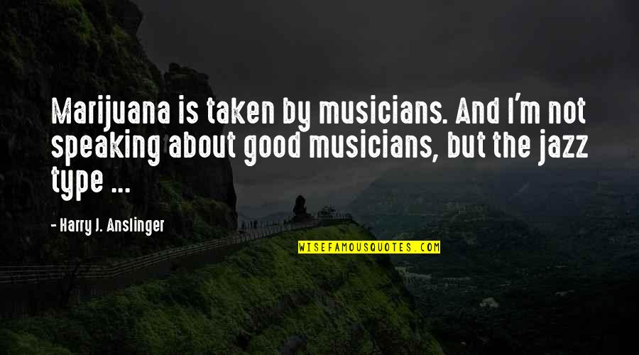 Jazz Musicians Quotes By Harry J. Anslinger: Marijuana is taken by musicians. And I'm not