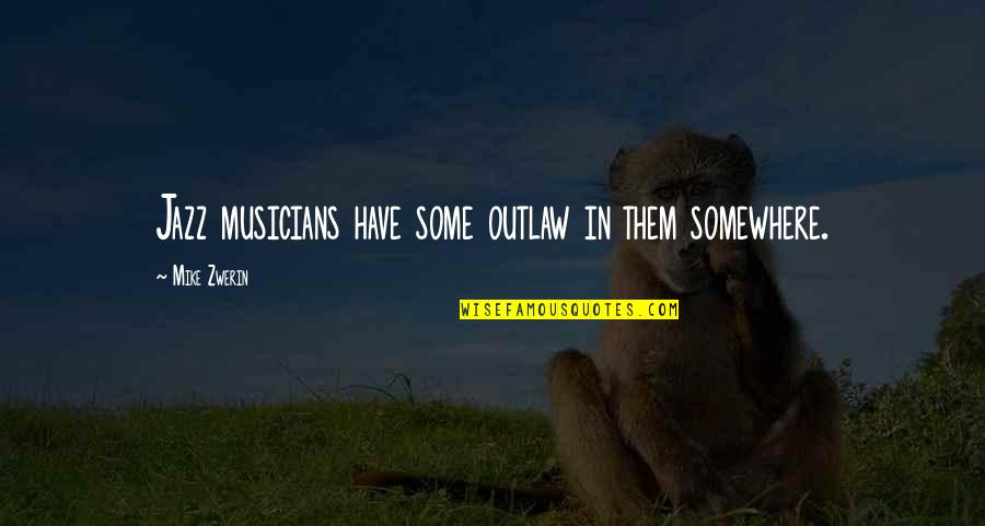 Jazz Musicians Quotes By Mike Zwerin: Jazz musicians have some outlaw in them somewhere.