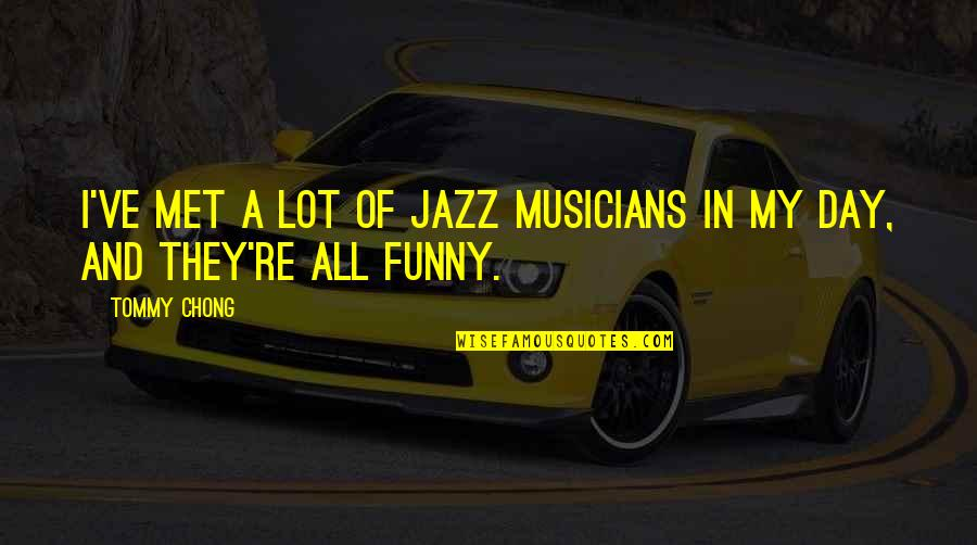 Jazz Musicians Quotes By Tommy Chong: I've met a lot of jazz musicians in