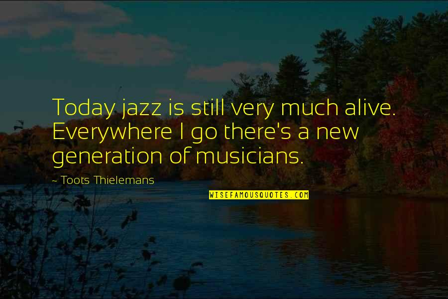 Jazz Musicians Quotes By Toots Thielemans: Today jazz is still very much alive. Everywhere