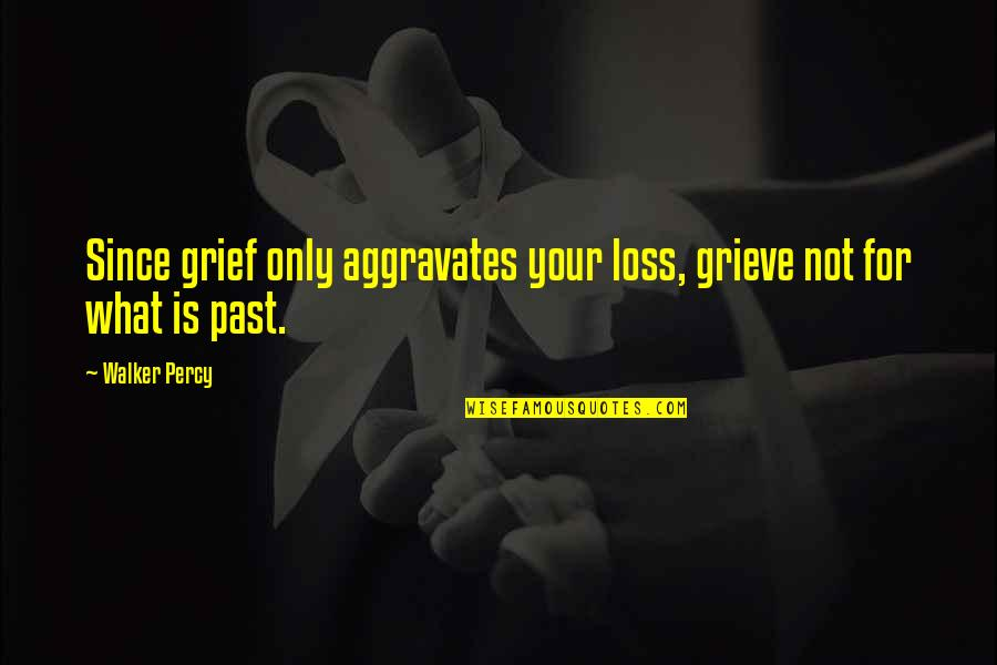 Jco Quotes By Walker Percy: Since grief only aggravates your loss, grieve not