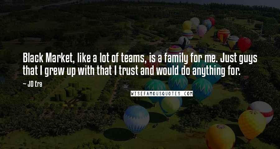 JD Era quotes: Black Market, like a lot of teams, is a family for me. Just guys that I grew up with that I trust and would do anything for.