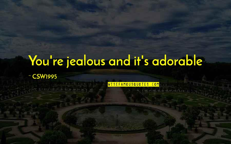 Jealous Love Quotes By CSW1995: You're jealous and it's adorable