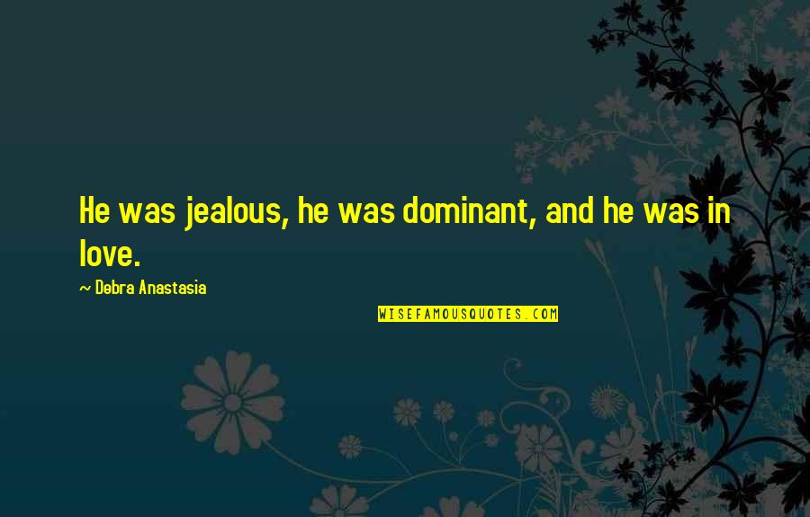 Jealous Love Quotes By Debra Anastasia: He was jealous, he was dominant, and he