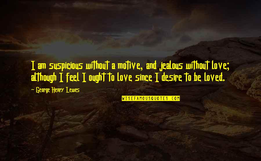 Jealous Love Quotes By George Henry Lewes: I am suspicious without a motive, and jealous