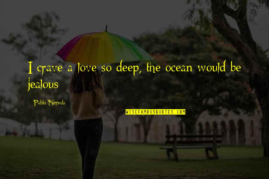 Jealous Love Quotes By Pablo Neruda: I crave a love so deep, the ocean