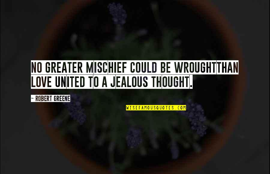 Jealous Love Quotes By Robert Greene: No greater mischief could be wroughtThan love united