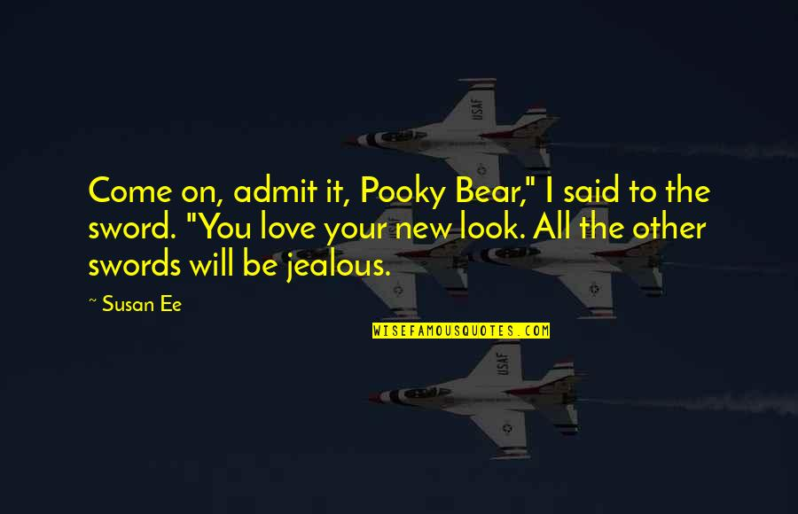 "Jealous Love Quotes By Susan Ee: Come on, admit it, Pooky Bear,"" I said"