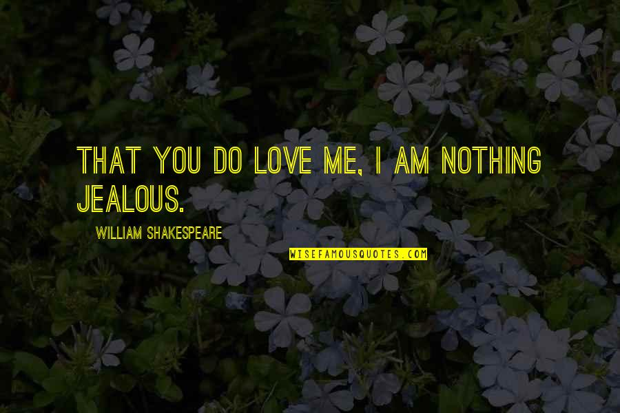 Jealous Love Quotes By William Shakespeare: That you do love me, I am nothing
