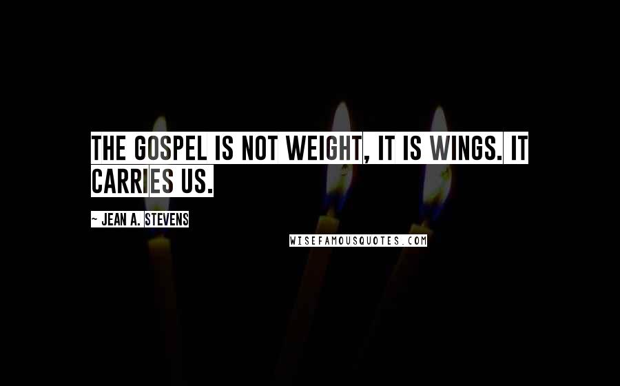 Jean A. Stevens quotes: The gospel is not weight, it is wings. It carries us.