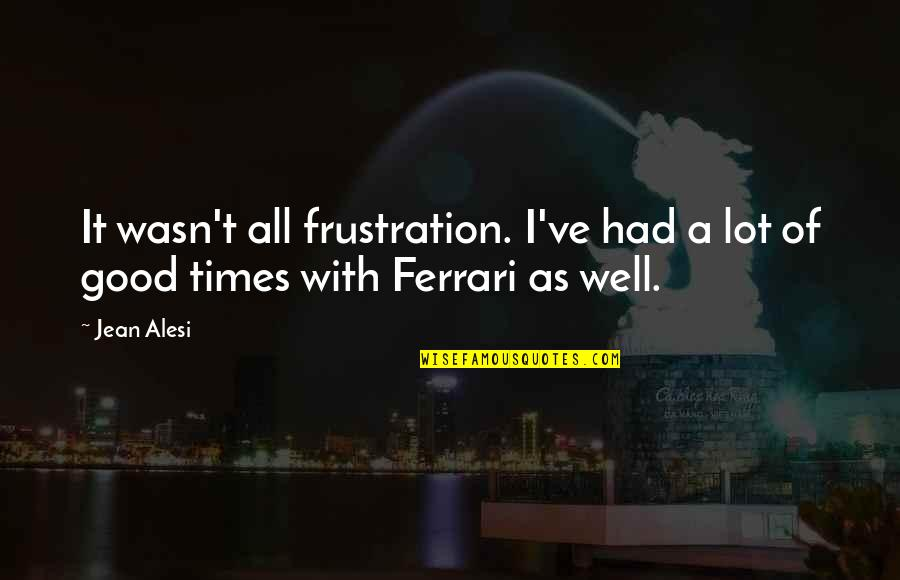 Jean Alesi Quotes By Jean Alesi: It wasn't all frustration. I've had a lot