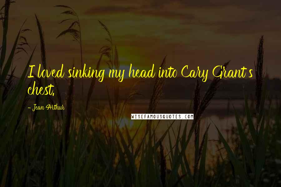 Jean Arthur quotes: I loved sinking my head into Cary Grant's chest.