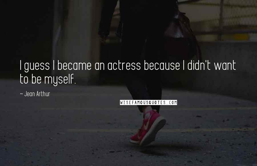Jean Arthur quotes: I guess I became an actress because I didn't want to be myself.