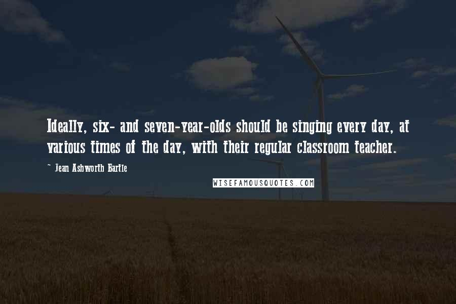 Jean Ashworth Bartle quotes: Ideally, six- and seven-year-olds should be singing every day, at various times of the day, with their regular classroom teacher.