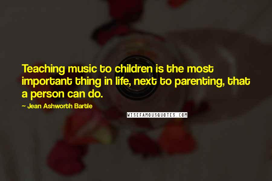 Jean Ashworth Bartle quotes: Teaching music to children is the most important thing in life, next to parenting, that a person can do.