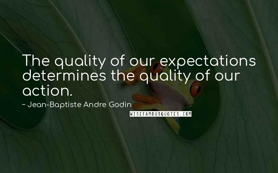 Jean-Baptiste Andre Godin quotes: The quality of our expectations determines the quality of our action.